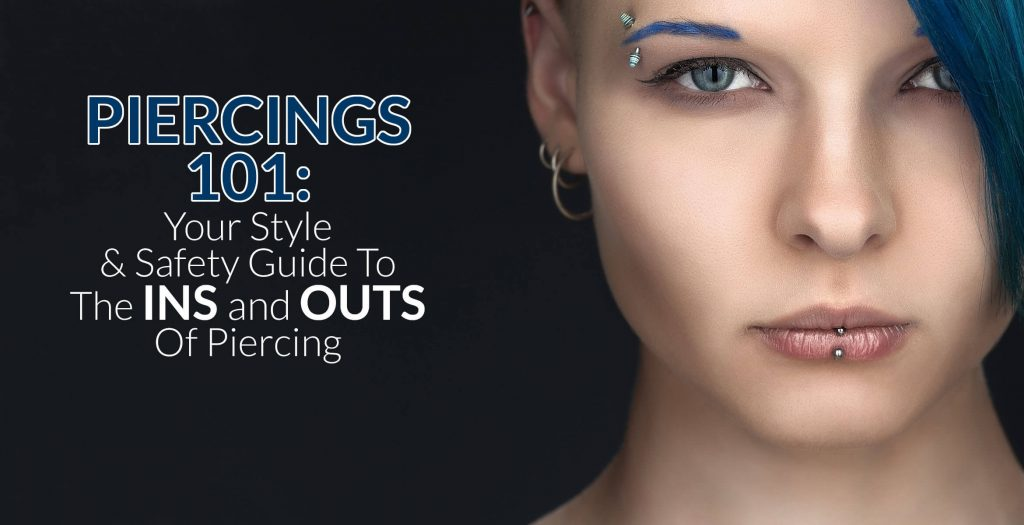 Piercings 101 Your Style And Safety Guide To The Ins And Outs